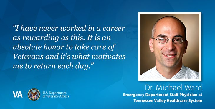 """""""I have never worked in a career as rewarding as this. It is an absolute honor to take care of Veterans and it's what motivates me to return each day."""" — Dr. Michael Ward, Emergency Department Staff Physician, Tennessee Valley Healthcare System"""