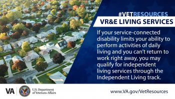 Eligible Veterans can qualify for independent living services through the Independent Living track through VA's Veteran Readiness and Employment benefit program.